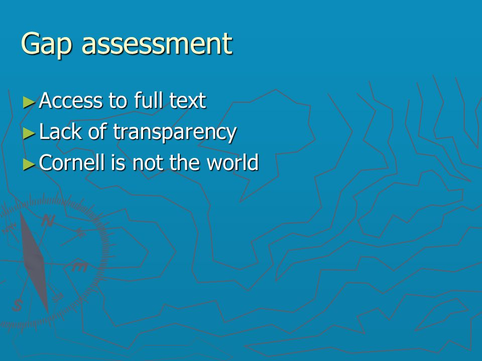 Gap assessment ► Access to full text ► Lack of transparency ► Cornell is not the world