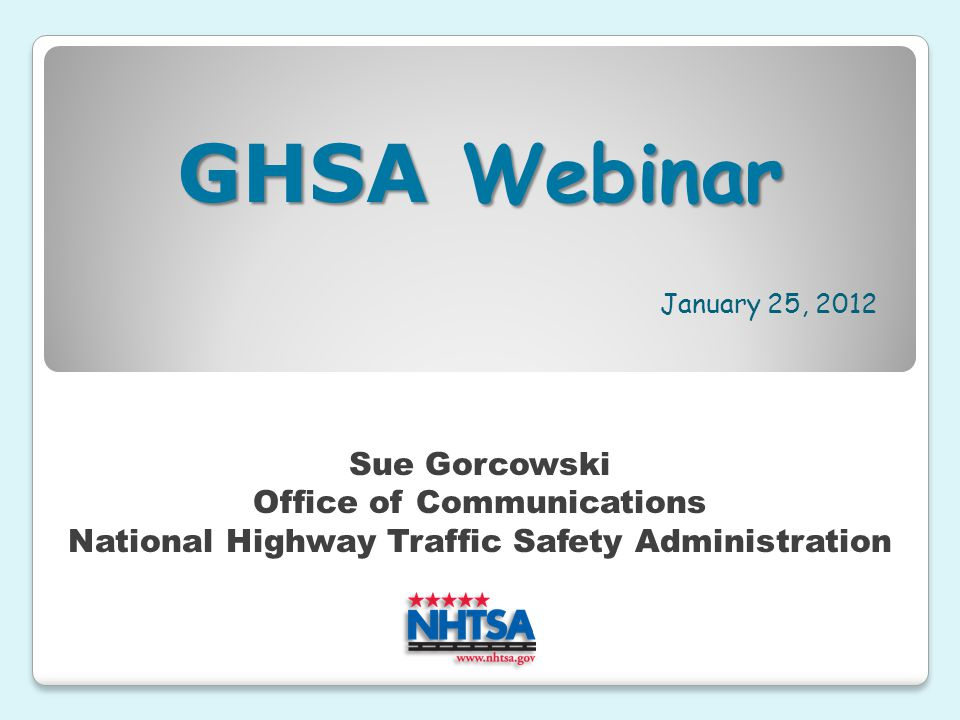 January 25, 2012 Sue Gorcowski Office of Communications National Highway Traffic Safety Administration GHSA Webinar