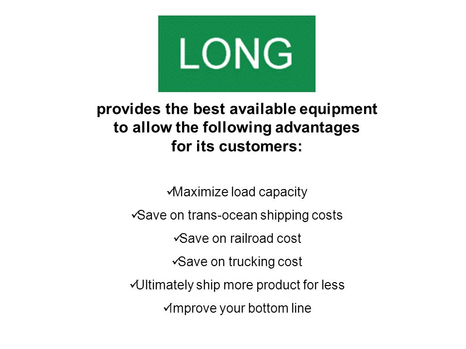 Maximize load capacity Save on trans-ocean shipping costs Save on railroad cost Save on trucking cost Ultimately ship more product for less Improve your bottom line provides the best available equipment to allow the following advantages for its customers: