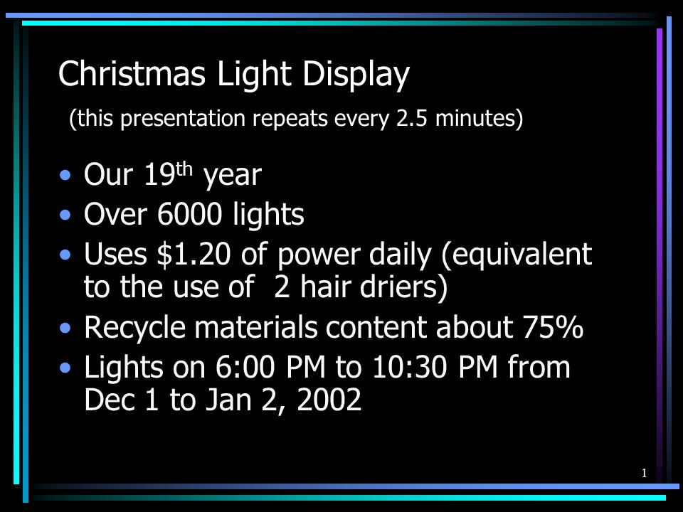 1 Christmas Light Display (this presentation repeats every 2.5 minutes) Our 19 th year Over 6000 lights Uses $1.20 of power daily (equivalent to the use of 2 hair driers) Recycle materials content about 75% Lights on 6:00 PM to 10:30 PM from Dec 1 to Jan 2, 2002