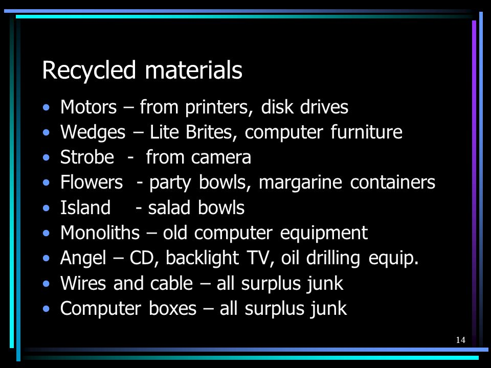 14 Recycled materials Motors – from printers, disk drives Wedges – Lite Brites, computer furniture Strobe - from camera Flowers - party bowls, margarine containers Island - salad bowls Monoliths – old computer equipment Angel – CD, backlight TV, oil drilling equip.