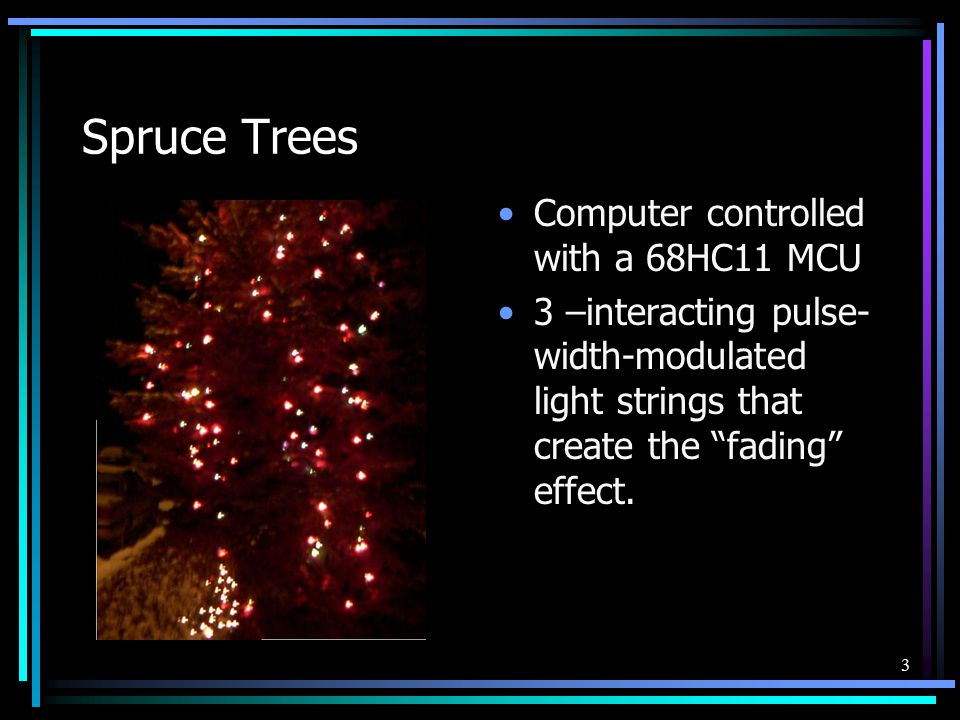 """3 Spruce Trees Computer controlled with a 68HC11 MCU 3 –interacting pulse- width-modulated light strings that create the """"fading"""" effect."""