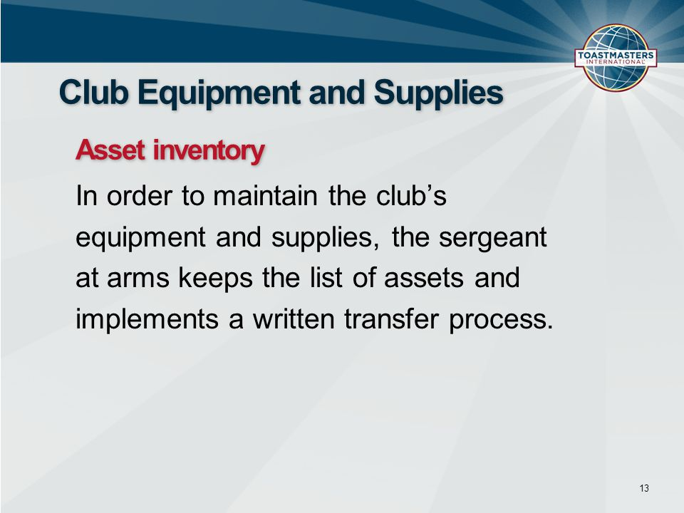 In order to maintain the club's equipment and supplies, the sergeant at arms keeps the list of assets and implements a written transfer process. 13 Cl