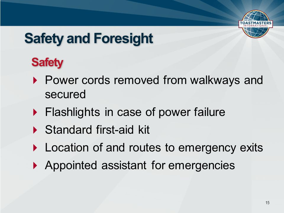  Power cords removed from walkways and secured  Flashlights in case of power failure  Standard first-aid kit  Location of and routes to emergency exits  Appointed assistant for emergencies 15 Safety and Foresight Safety
