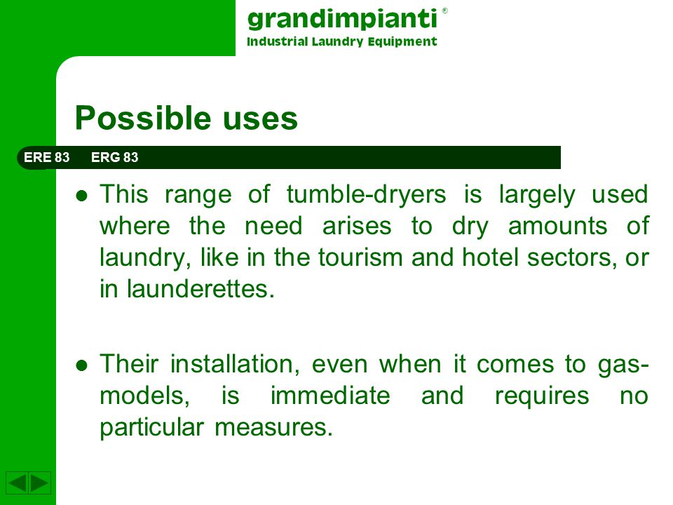 Possible uses This range of tumble-dryers is largely used where the need arises to dry amounts of laundry, like in the tourism and hotel sectors, or in launderettes.