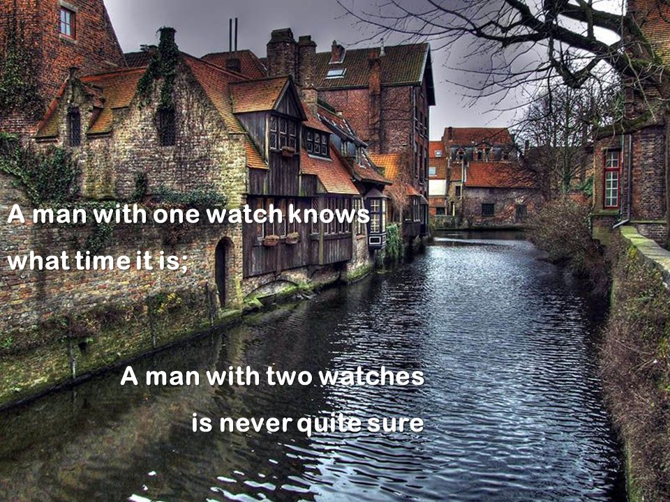A man with one watch knows what time it is; A man with two watches is never quite sure