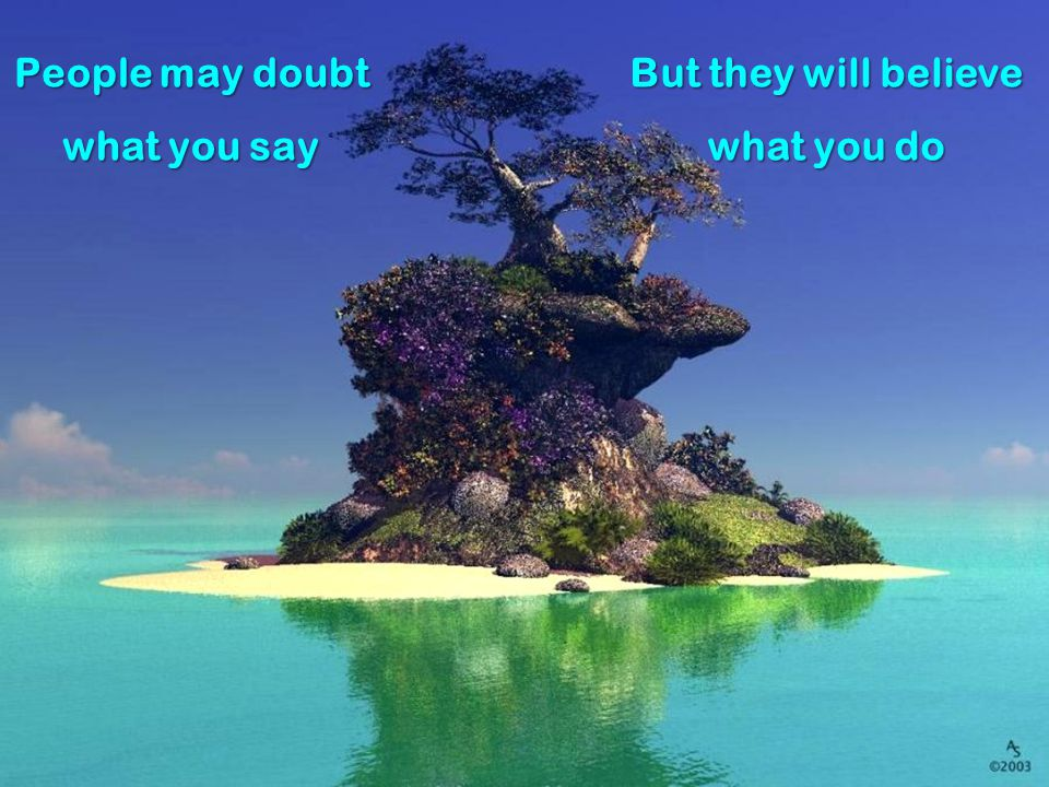People may doubt what you say But they will believe what you do