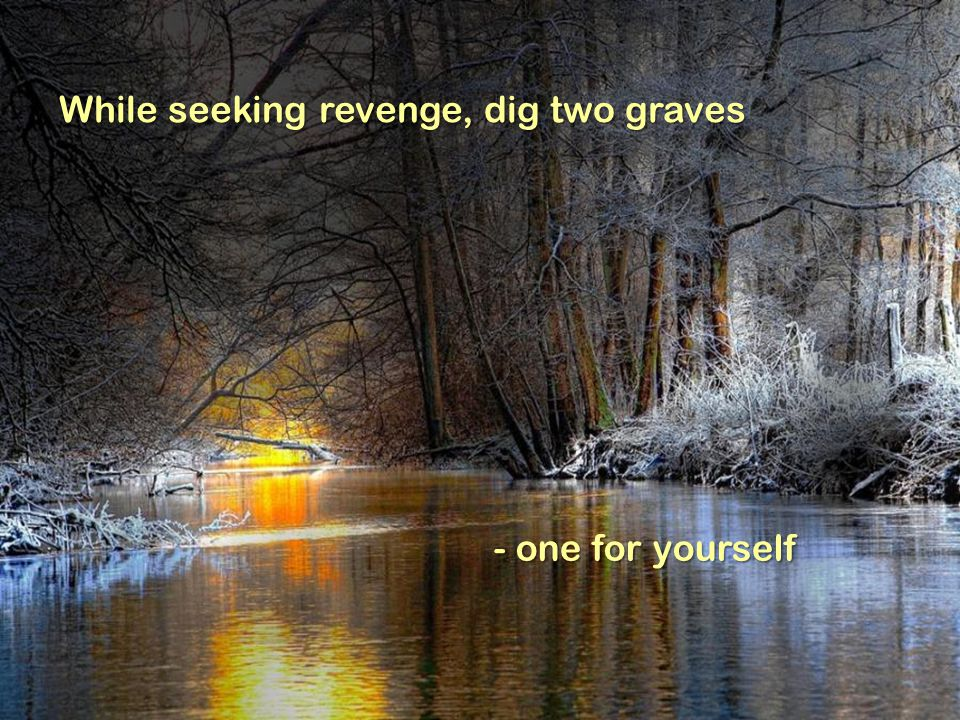 While seeking revenge, dig two graves - one for yourself