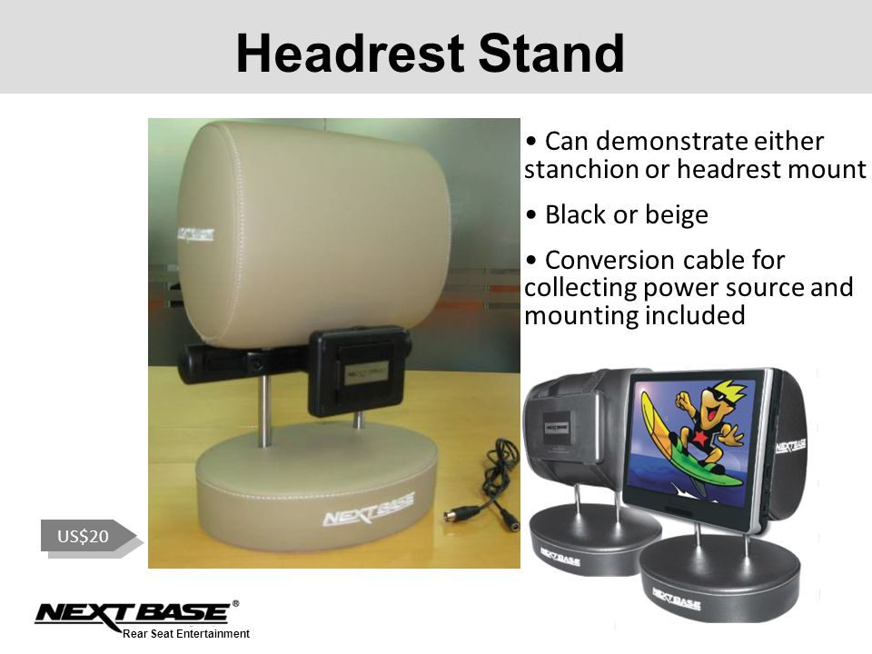 Rear Seat Entertainment Headrest Stand US$20 Can demonstrate either stanchion or headrest mount Black or beige Conversion cable for collecting power source and mounting included
