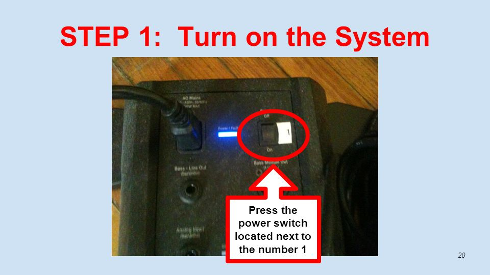 STEP 1: Turn on the System 20 Press the power switch located next to the number 1