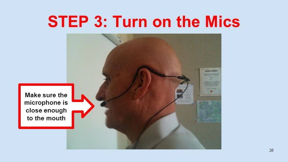 STEP 3: Turn on the Mics 38 Make sure the microphone is close enough to the mouth