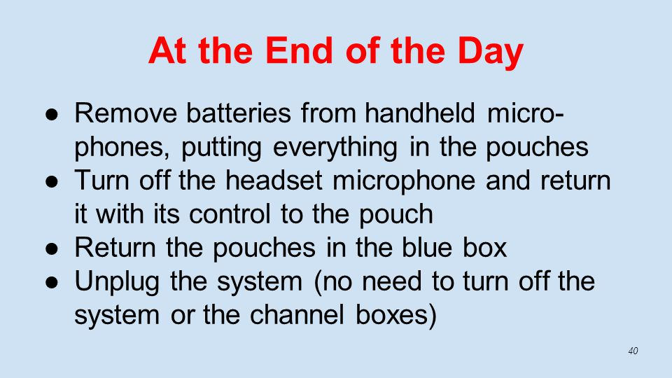 ●Remove batteries from handheld micro- phones, putting everything in the pouches ●Turn off the headset microphone and return it with its control to the pouch ●Return the pouches in the blue box ●Unplug the system (no need to turn off the system or the channel boxes) At the End of the Day 40