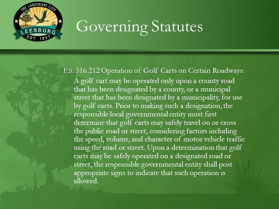 Governing Statutes F.S. 316.212 Operation of Golf Carts on Certain Roadways: A golf cart may be operated only upon a county road that has been designa