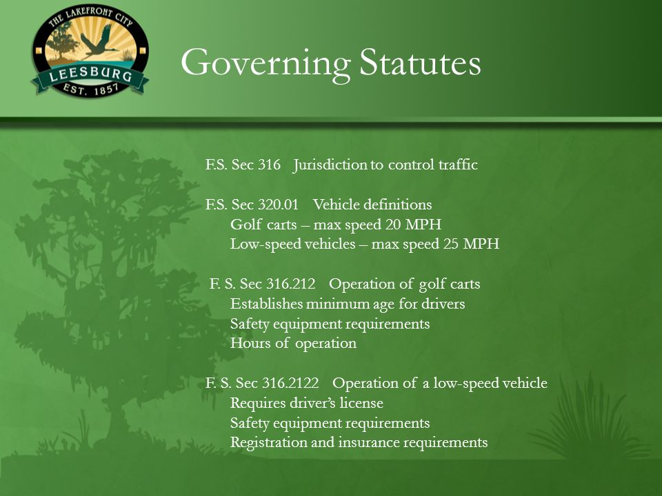Governing Statutes F.S. Sec 316 Jurisdiction to control traffic F.S. Sec 320.01 Vehicle definitions Golf carts – max speed 20 MPH Low-speed vehicles –