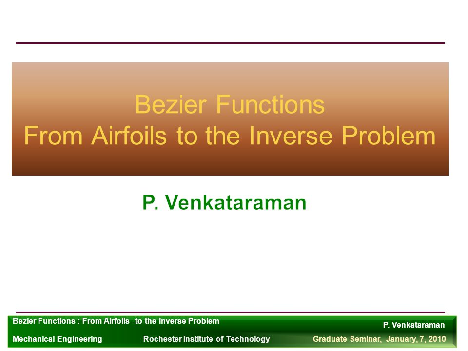 P. Venkataraman Rochester Institute of TechnologyGraduate Seminar, January, 7, 2010 Bezier Functions : From Airfoils to the Inverse Problem Mechanical