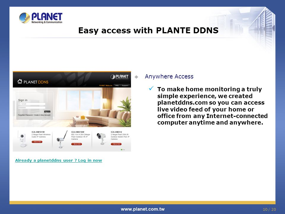 Easy access with PLANTE DDNS  Anywhere Access To make home monitoring a truly simple experience, we created planetddns.com so you can access live video feed of your home or office from any Internet-connected computer anytime and anywhere.