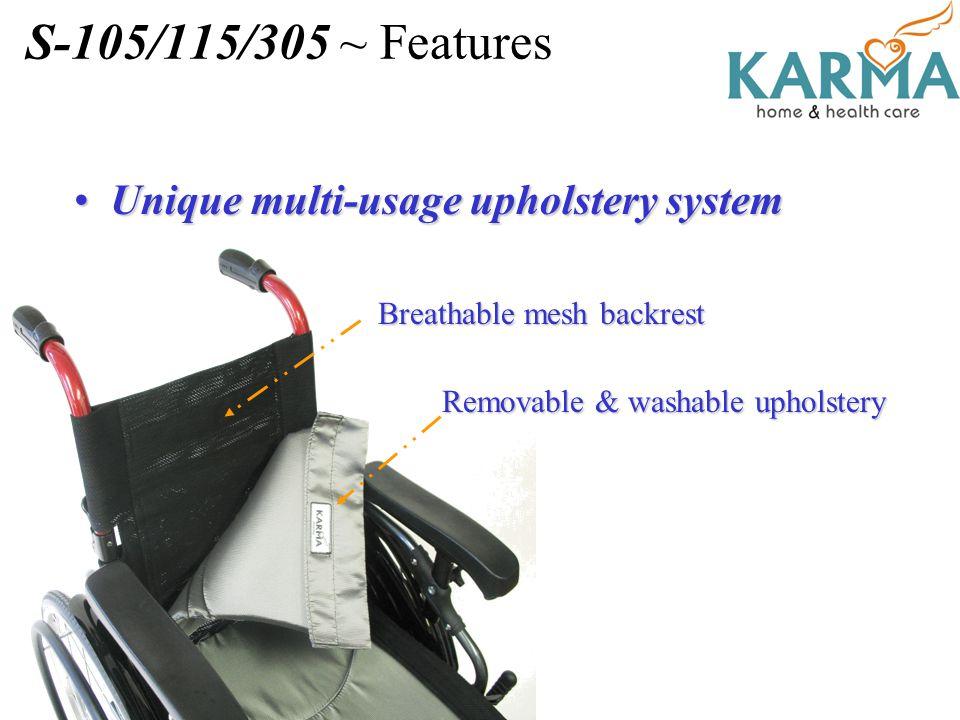 S-105/115/305 ~ Features Unique multi-usage upholstery systemUnique multi-usage upholstery system Breathable mesh backrest Removable & washable uphols