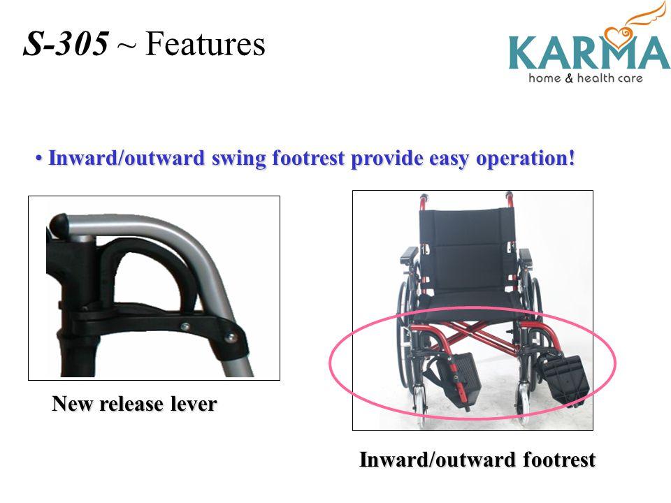 Inward/outward swing footrest provide easy operation! Inward/outward swing footrest provide easy operation! New release lever Inward/outward footrest