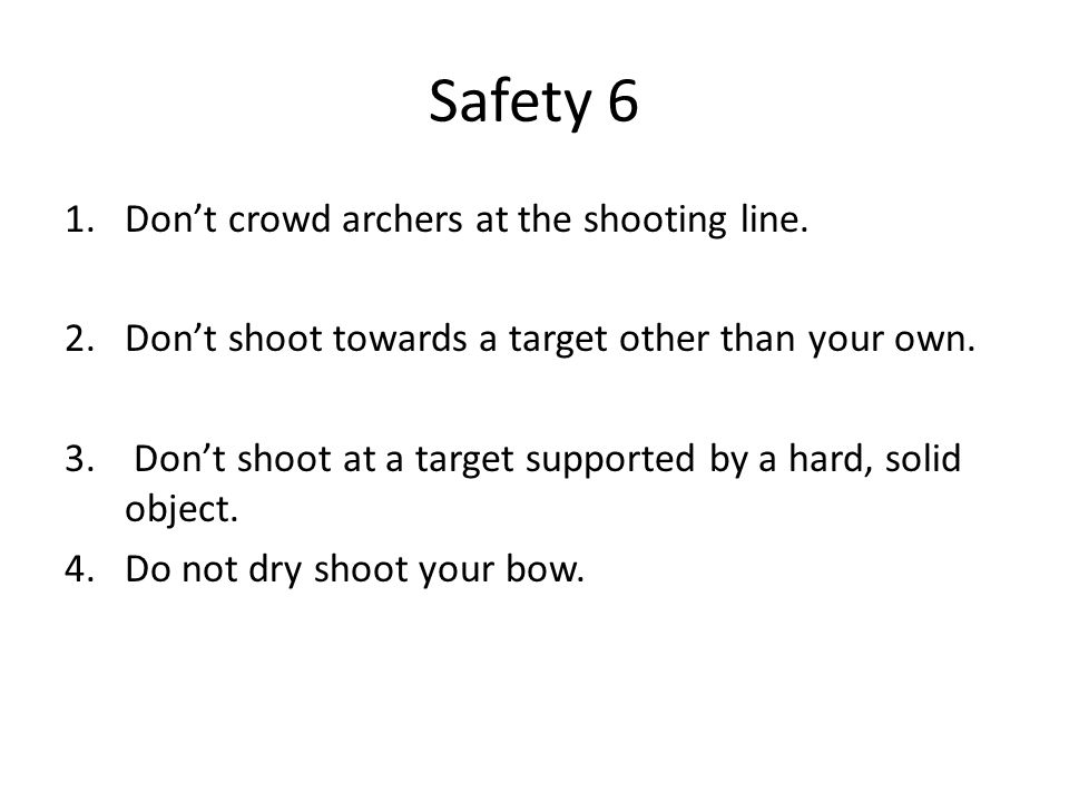 Safety 6 1.Don't crowd archers at the shooting line. 2.Don't shoot towards a target other than your own. 3. Don't shoot at a target supported by a har