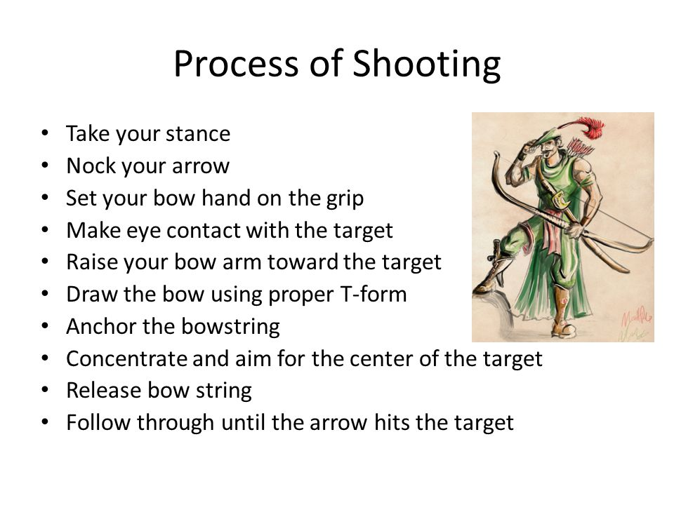 Process of Shooting Take your stance Nock your arrow Set your bow hand on the grip Make eye contact with the target Raise your bow arm toward the target Draw the bow using proper T-form Anchor the bowstring Concentrate and aim for the center of the target Release bow string Follow through until the arrow hits the target