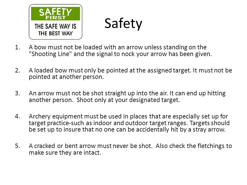 Safety 1.A bow must not be loaded with an arrow unless standing on the Shooting Line and the signal to nock your arrow has been given.