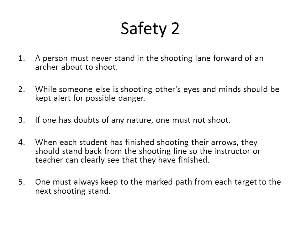 Safety 2 1.A person must never stand in the shooting lane forward of an archer about to shoot. 2.While someone else is shooting other's eyes and minds