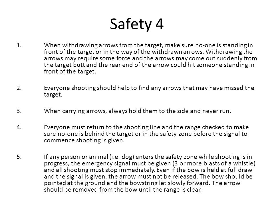 Safety 4 1.When withdrawing arrows from the target, make sure no-one is standing in front of the target or in the way of the withdrawn arrows. Withdra