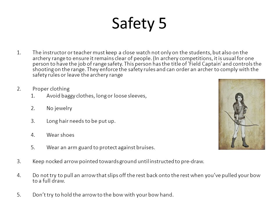Safety 5 1.The instructor or teacher must keep a close watch not only on the students, but also on the archery range to ensure it remains clear of people.