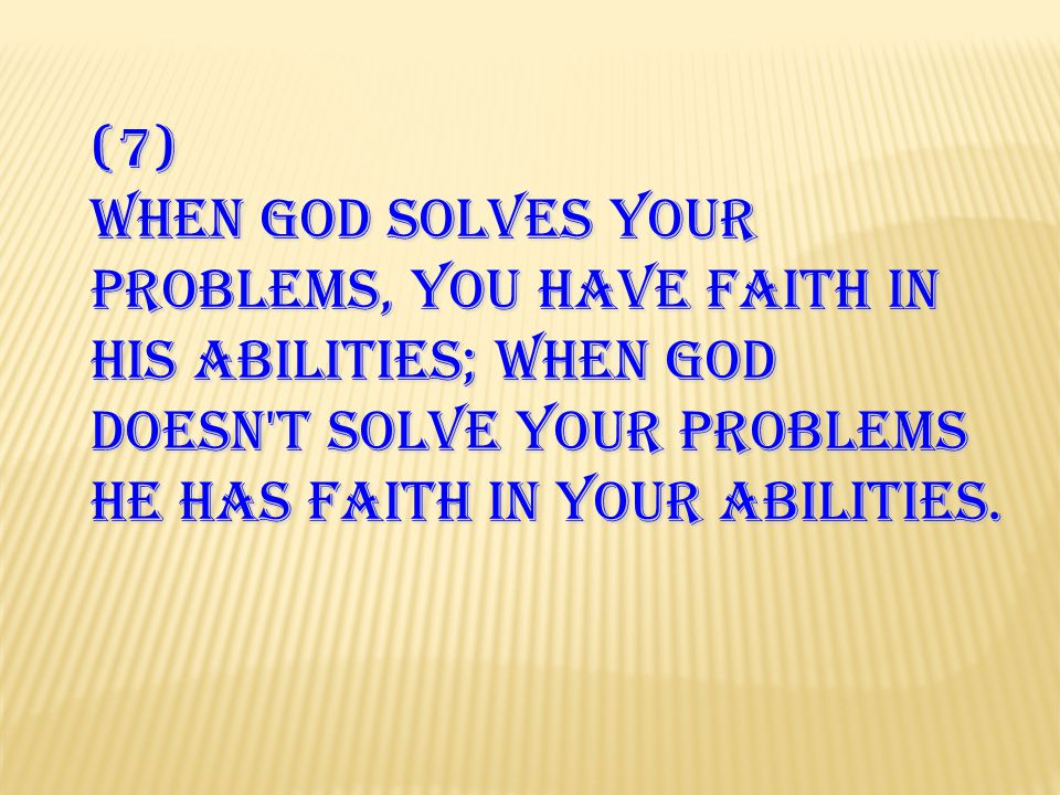 (7) When GOD solves your problems, you have faith in HIS abilities; when GOD doesn't solve your problems HE has faith in your abilities.