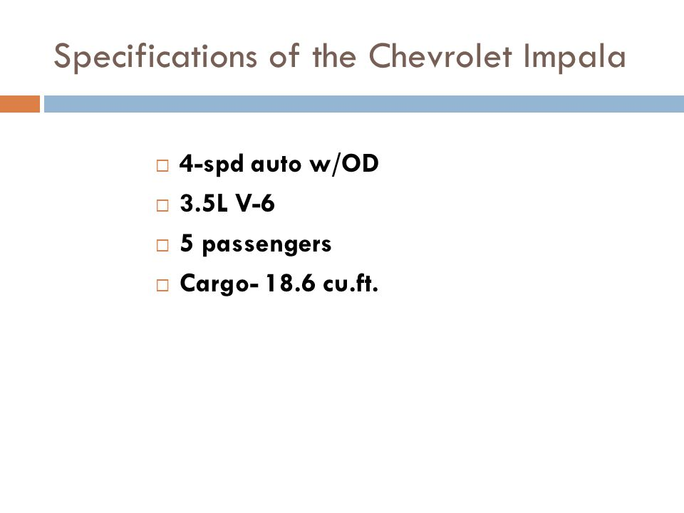 Specifications of the Chevrolet Impala  4-spd auto w/OD  3.5L V-6  5 passengers  Cargo- 18.6 cu.ft.