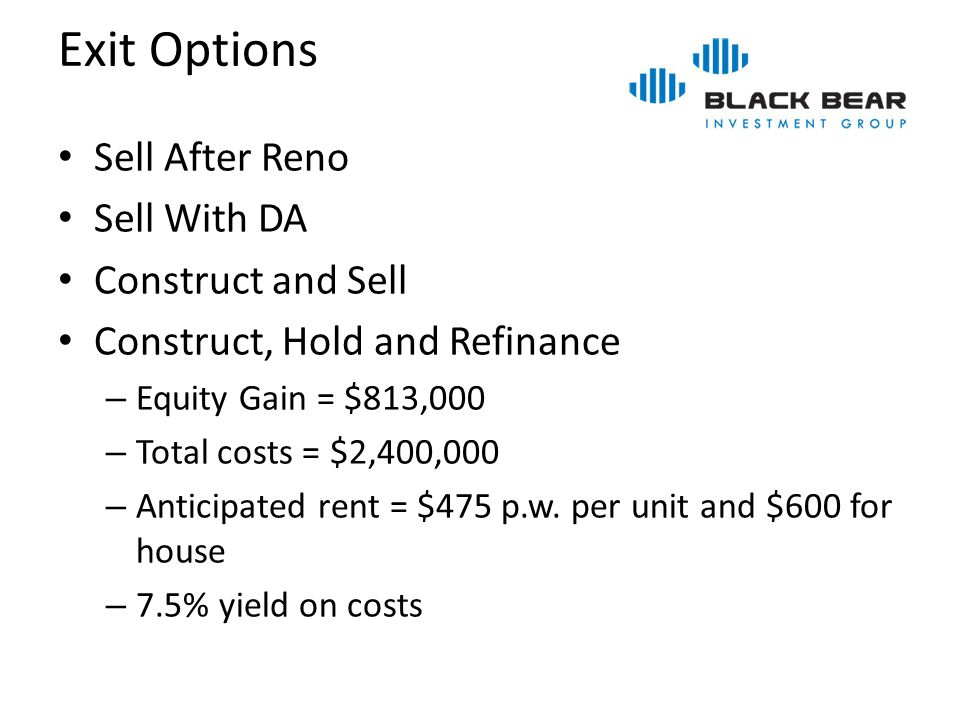 Exit Options Sell After Reno Sell With DA Construct and Sell Construct, Hold and Refinance – Equity Gain = $813,000 – Total costs = $2,400,000 – Antic