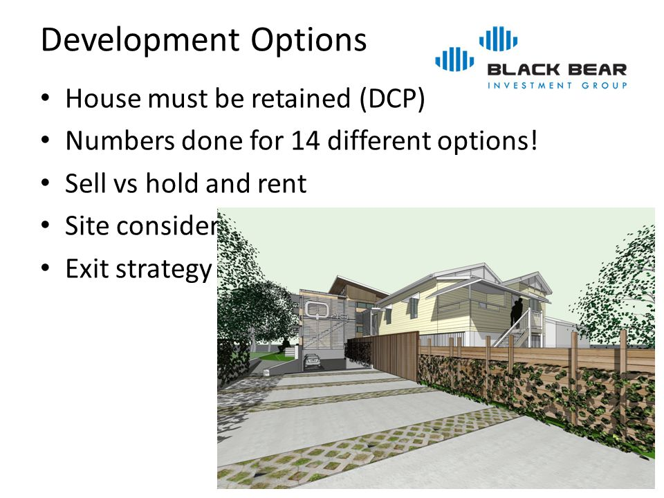 Development Options House must be retained (DCP) Numbers done for 14 different options! Sell vs hold and rent Site considerations Exit strategy