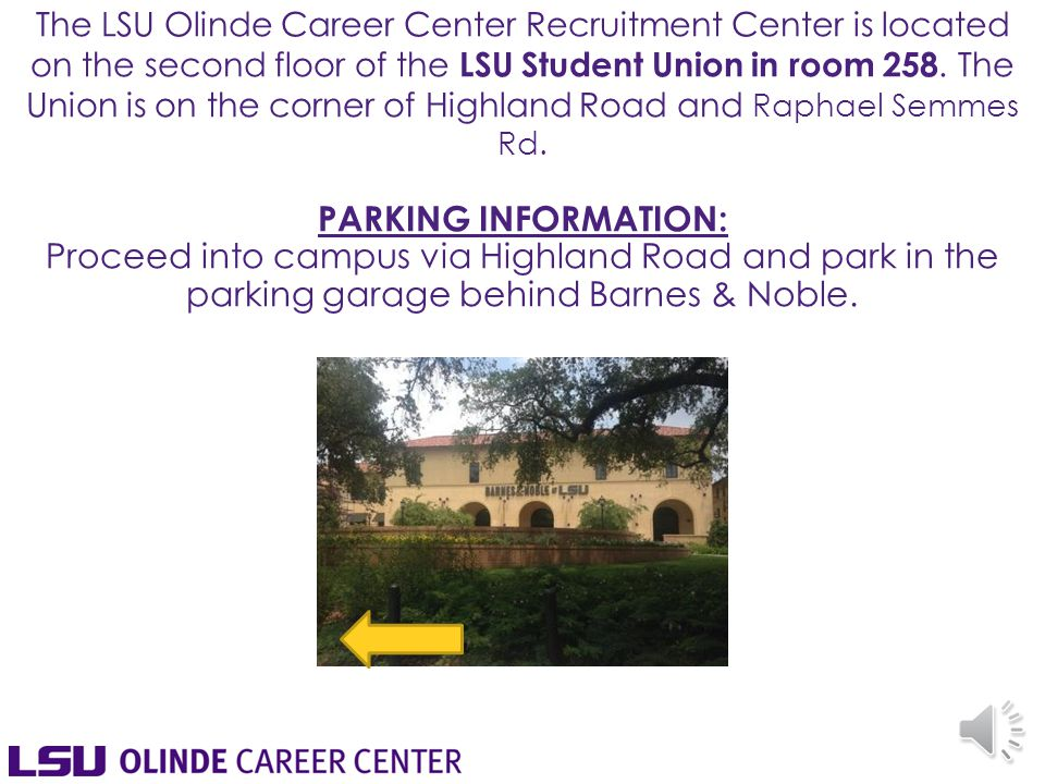 The LSU Olinde Career Center Recruitment Center is located on the second floor of the LSU Student Union in room 258.