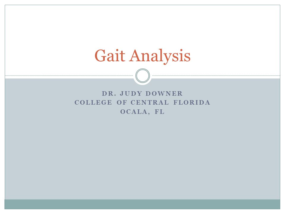 DR. JUDY DOWNER COLLEGE OF CENTRAL FLORIDA OCALA, FL Gait Analysis