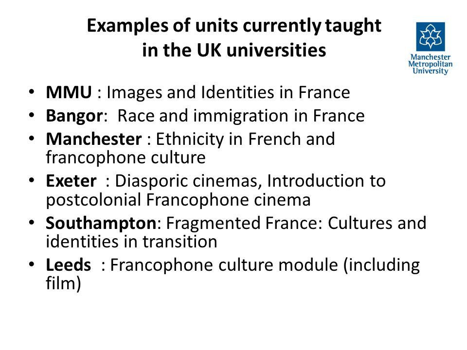 Examples of units currently taught in the UK universities MMU : Images and Identities in France Bangor: Race and immigration in France Manchester : Ethnicity in French and francophone culture Exeter : Diasporic cinemas, Introduction to postcolonial Francophone cinema Southampton: Fragmented France: Cultures and identities in transition Leeds : Francophone culture module (including film)