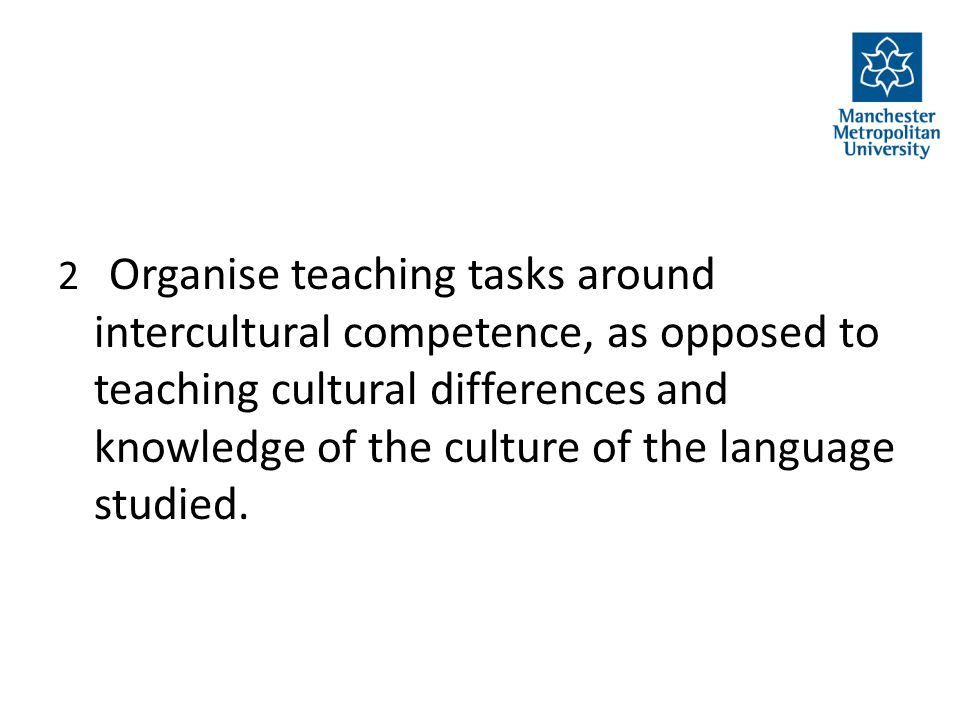 2 Organise teaching tasks around intercultural competence, as opposed to teaching cultural differences and knowledge of the culture of the language st