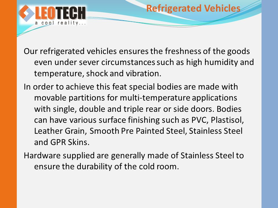 Our refrigerated vehicles ensures the freshness of the goods even under sever circumstances such as high humidity and temperature, shock and vibration.