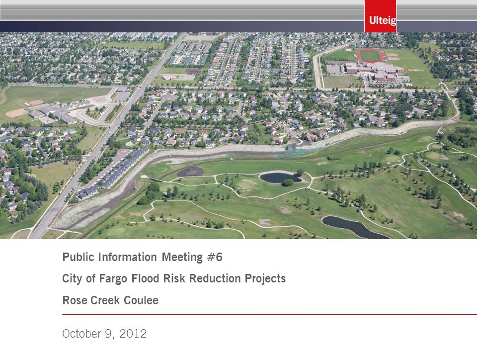 Public Information Meeting #6 City of Fargo Flood Risk Reduction Projects Rose Creek Coulee October 9, 2012