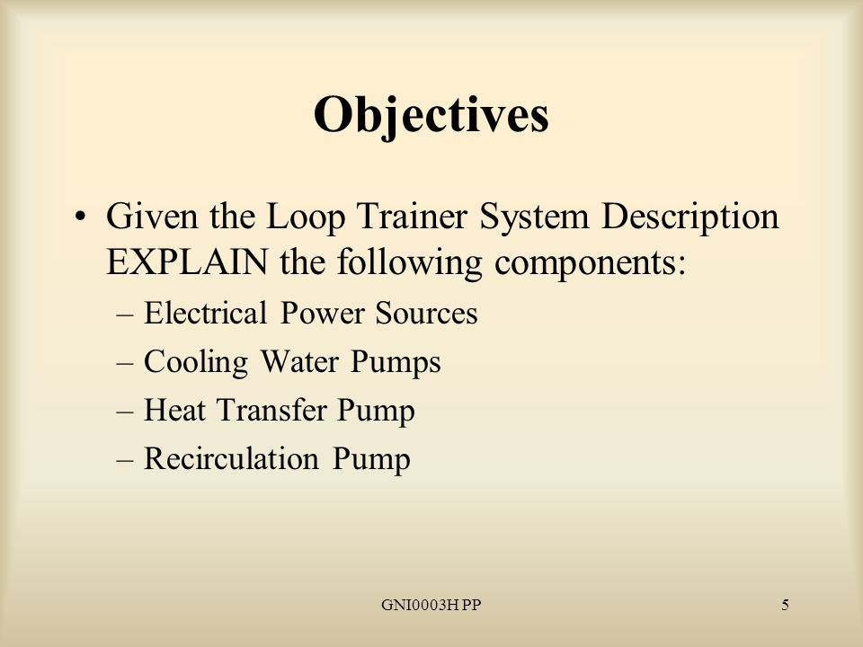 GNI0003H PP6 Objectives Given the Loop Trainer System Description EXPLAIN the following components: –Motor Operated Valves –Air Operated Valves –Solenoid Valves –Controls