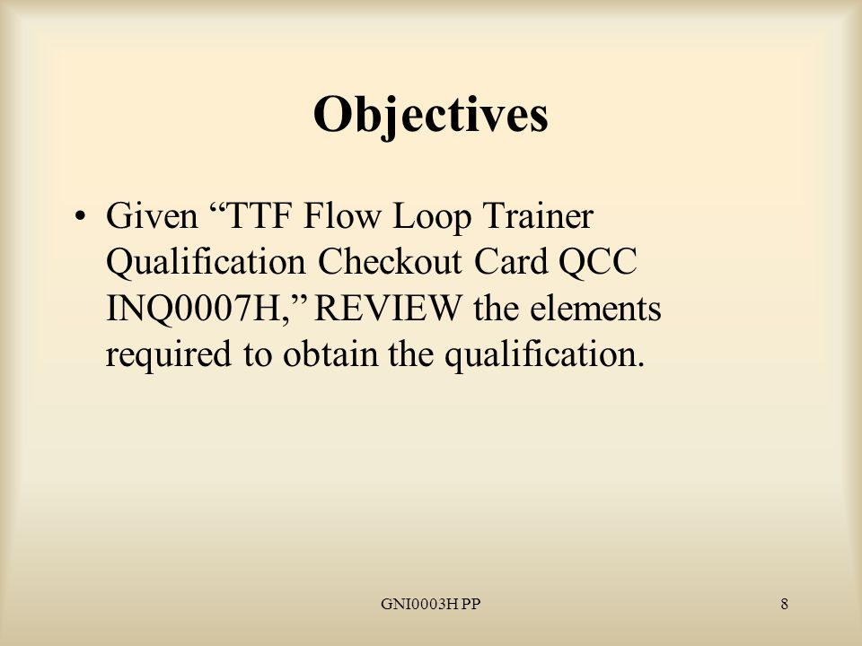"GNI0003H PP8 Objectives Given ""TTF Flow Loop Trainer Qualification Checkout Card QCC INQ0007H,"" REVIEW the elements required to obtain the qualificati"