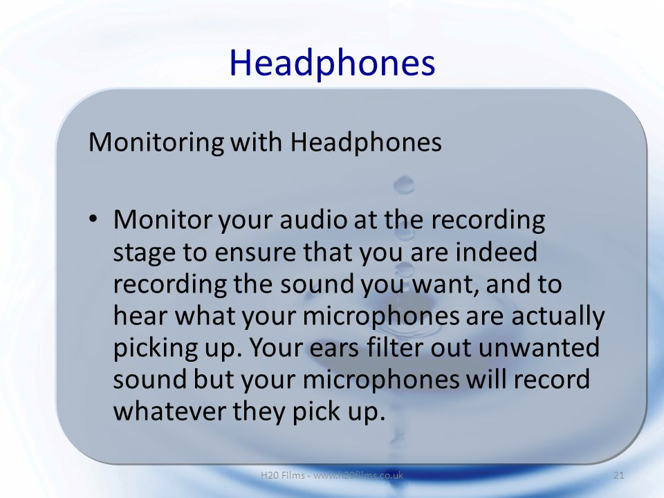 Monitoring with Headphones Monitor your audio at the recording stage to ensure that you are indeed recording the sound you want, and to hear what your microphones are actually picking up.