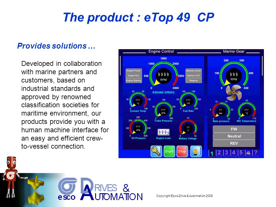 Copyright Esco-Drive & Automation 2008 CE and Marine certification The panel EscoView eTop 049 CP has been designed for installation in an industrial environ in compliance with the regulations: - Emitted interference EN 61000-6-4 - Noise Immunity EN 61000-6-2 In compliance with the above regulations the products are CE marked.