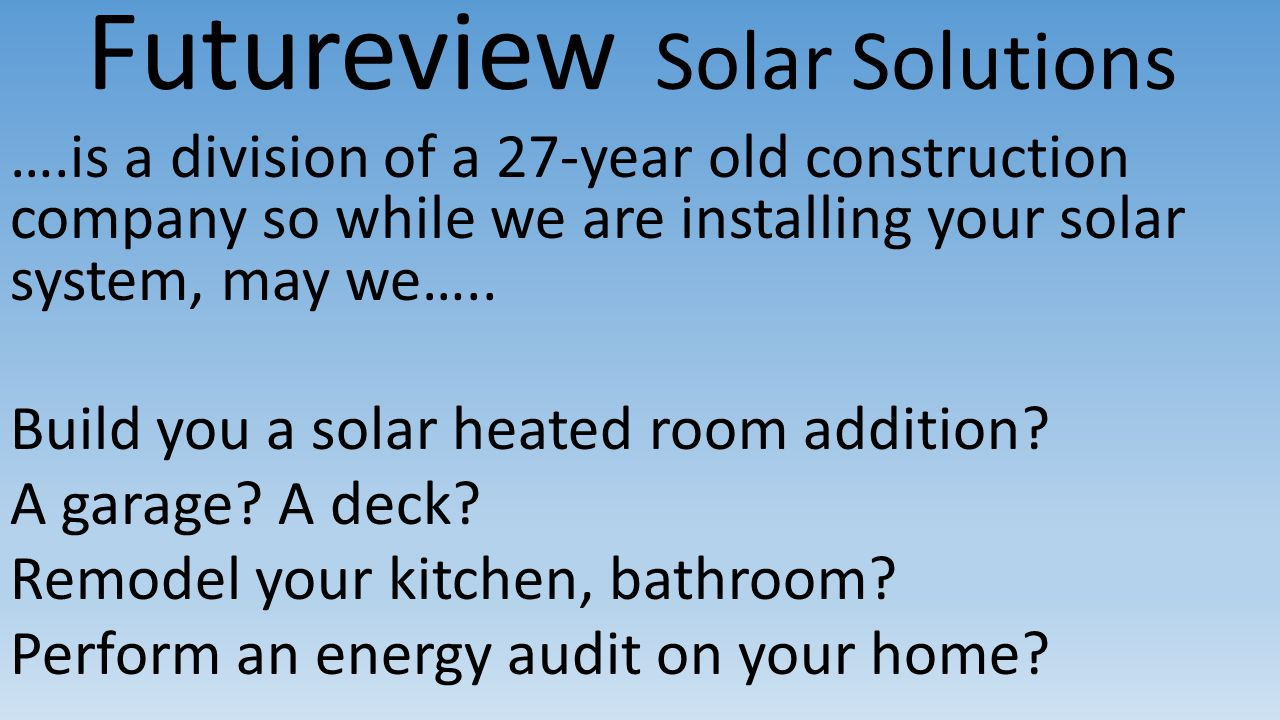 Futureview Solar Solutions ….is a division of a 27-year old construction company so while we are installing your solar system, may we…..