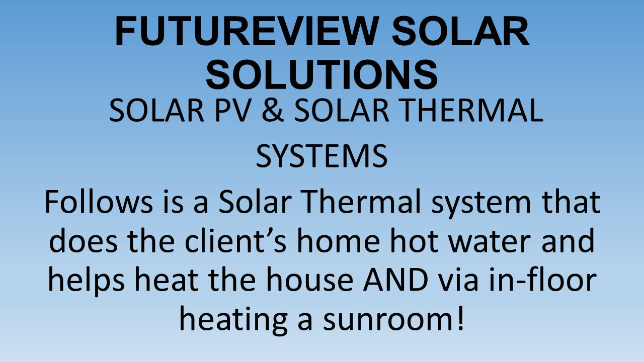 FUTUREVIEW SOLAR SOLUTIONS SOLAR PV & SOLAR THERMAL SYSTEMS Follows is a Solar Thermal system that does the client's home hot water and helps heat the house AND via in-floor heating a sunroom!