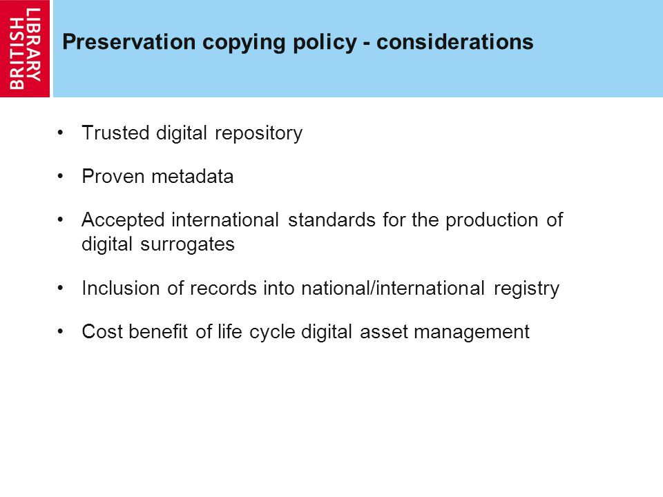 Preservation copying policy - considerations Trusted digital repository Proven metadata Accepted international standards for the production of digital surrogates Inclusion of records into national/international registry Cost benefit of life cycle digital asset management