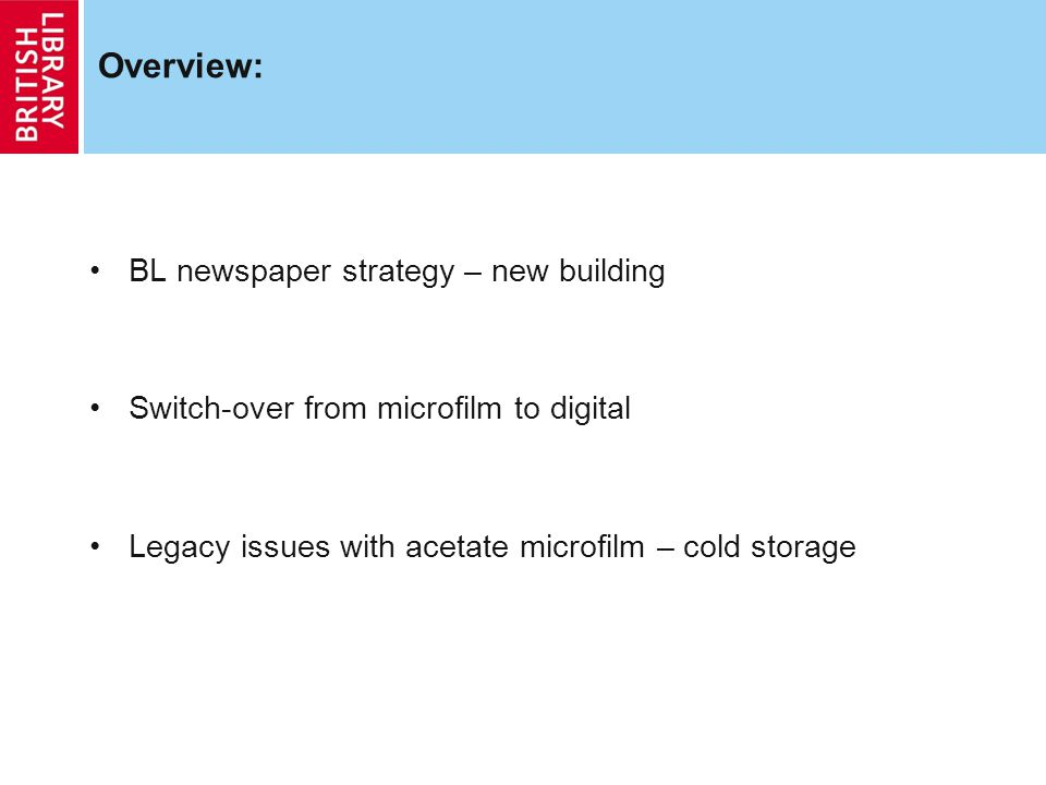 Overview: BL newspaper strategy – new building Switch-over from microfilm to digital Legacy issues with acetate microfilm – cold storage