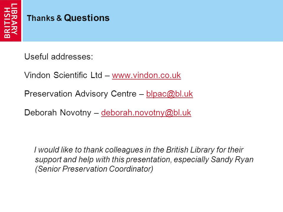 Thanks & Questions Useful addresses: Vindon Scientific Ltd – www.vindon.co.ukwww.vindon.co.uk Preservation Advisory Centre – blpac@bl.ukblpac@bl.uk Deborah Novotny – deborah.novotny@bl.ukdeborah.novotny@bl.uk I would like to thank colleagues in the British Library for their support and help with this presentation, especially Sandy Ryan (Senior Preservation Coordinator)