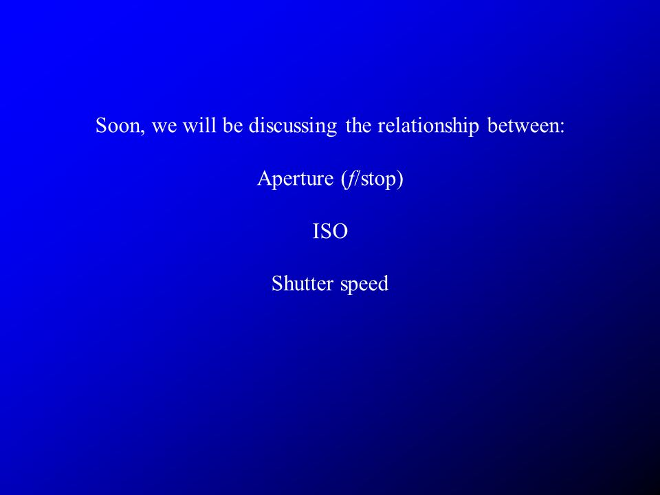 Soon, we will be discussing the relationship between: Aperture (f/stop) ISO Shutter speed