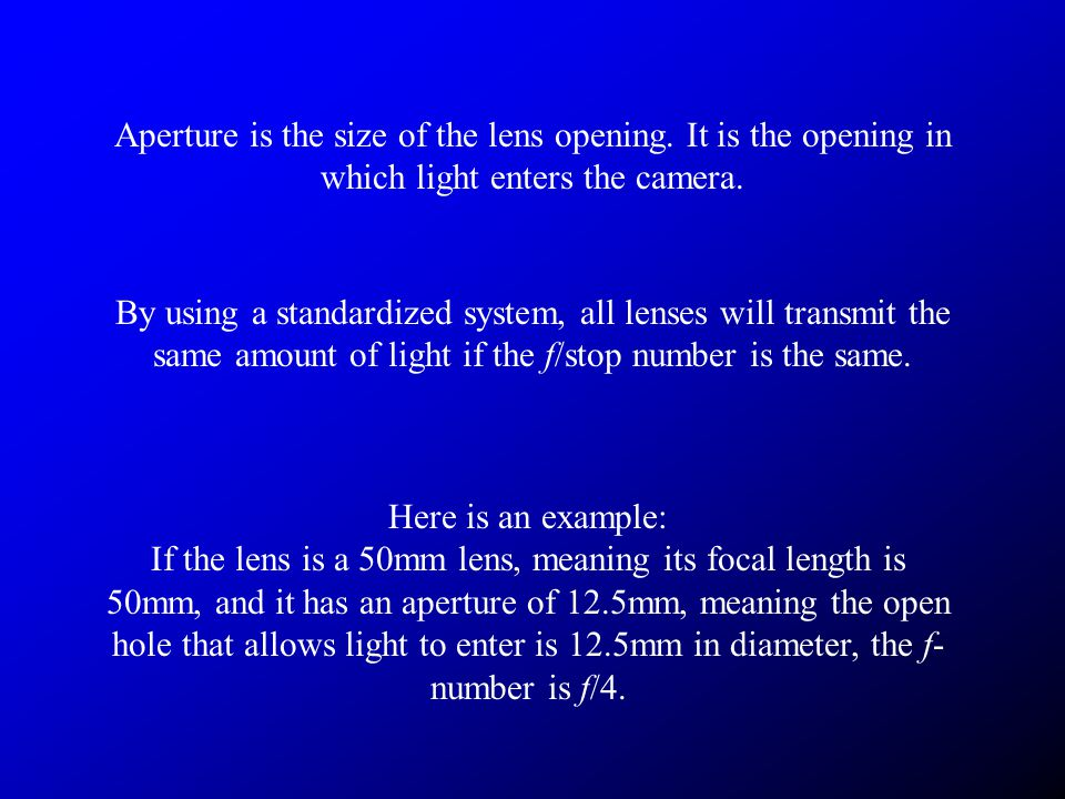 Aperture is the size of the lens opening. It is the opening in which light enters the camera.