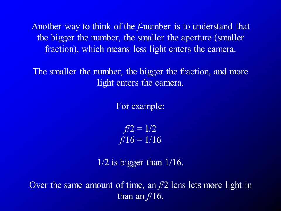 Another way to think of the f-number is to understand that the bigger the number, the smaller the aperture (smaller fraction), which means less light enters the camera.